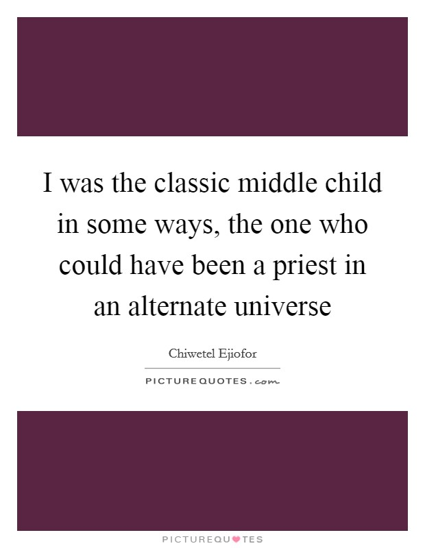 I was the classic middle child in some ways, the one who could have been a priest in an alternate universe Picture Quote #1