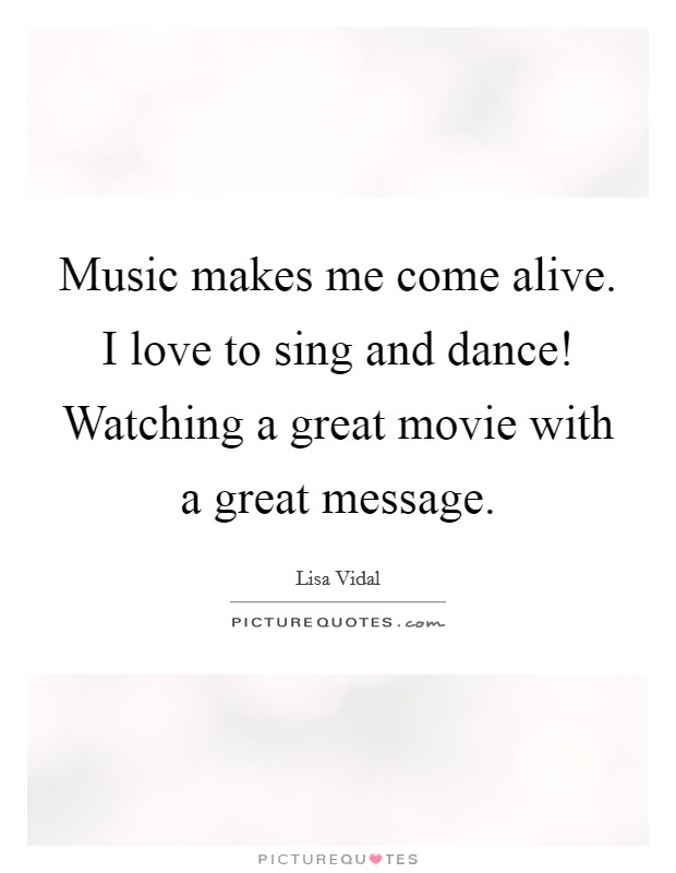 Music makes me come alive. I love to sing and dance! Watching a great movie with a great message Picture Quote #1