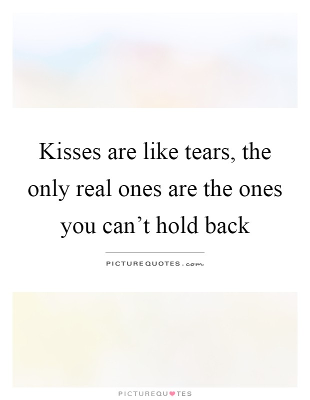 Kisses are like tears, the only real ones are the ones you can't hold back Picture Quote #1
