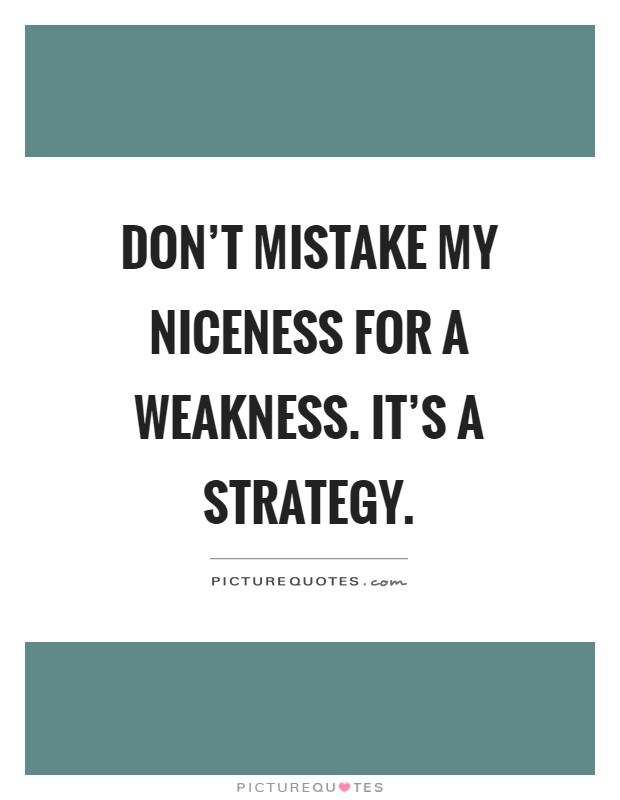 Don't mistake my niceness for a weakness. It's a strategy Picture Quote #1