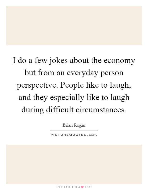I do a few jokes about the economy but from an everyday person perspective. People like to laugh, and they especially like to laugh during difficult circumstances Picture Quote #1