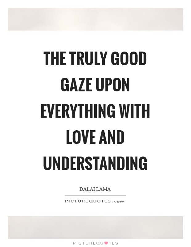 The truly good gaze upon everything with love and understanding Picture Quote #1