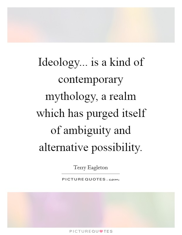Ideology... is a kind of contemporary mythology, a realm which has purged itself of ambiguity and alternative possibility Picture Quote #1