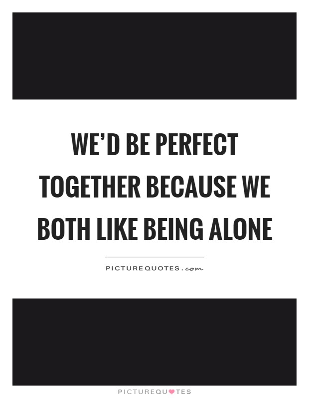 We'd be perfect together because we both like being alone Picture Quote #1