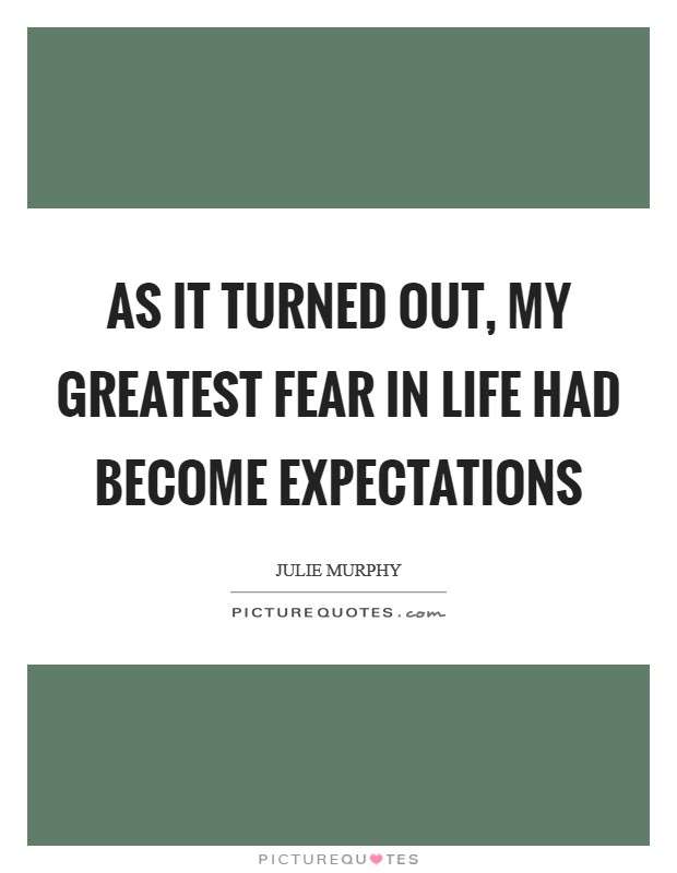 As it turned out, my greatest fear in life had become expectations Picture Quote #1