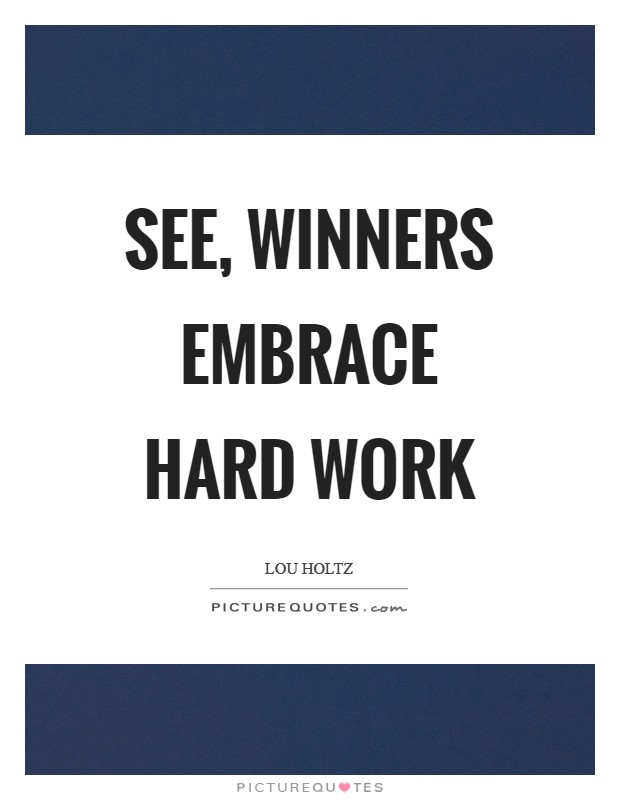 See, winners embrace hard work Picture Quote #1