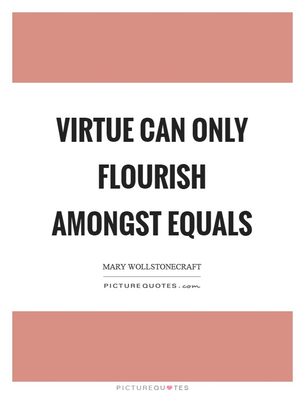 Virtue can only flourish amongst equals Picture Quote #1