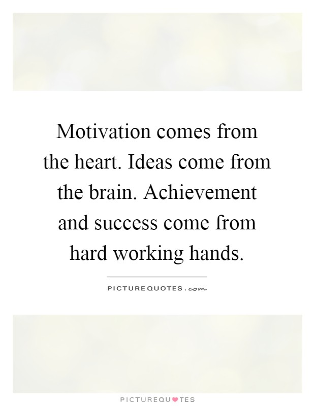 Motivation comes from the heart. Ideas come from the brain. Achievement and success come from hard working hands Picture Quote #1