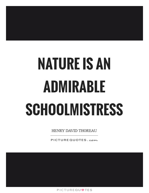 Nature is an admirable schoolmistress Picture Quote #1