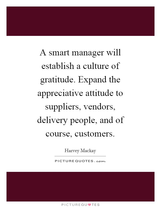 A smart manager will establish a culture of gratitude. Expand the appreciative attitude to suppliers, vendors, delivery people, and of course, customers Picture Quote #1