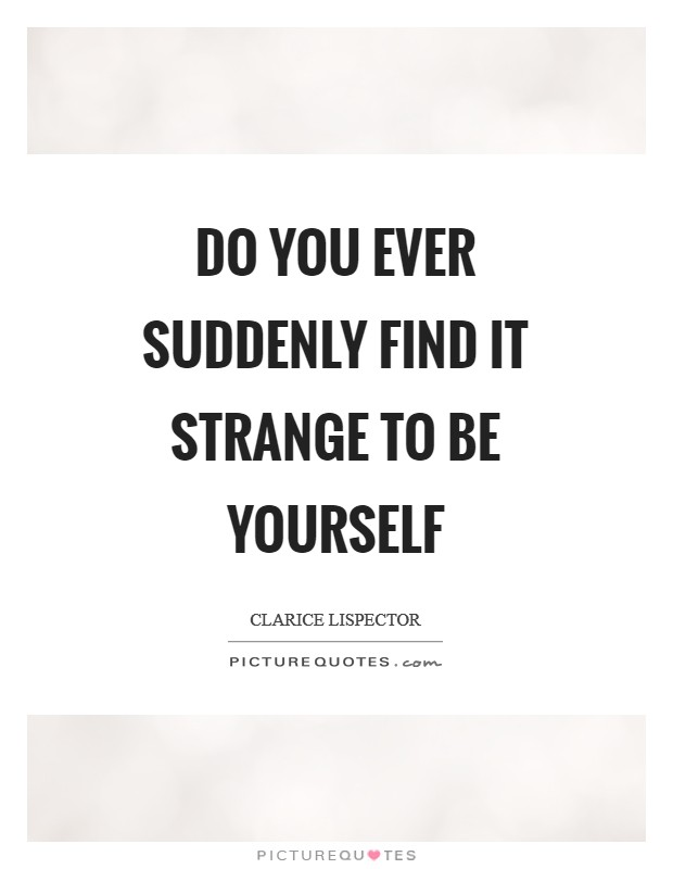 Do you ever suddenly find it strange to be yourself Picture Quote #1