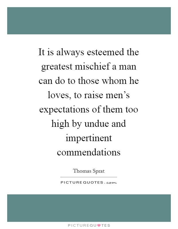 It is always esteemed the greatest mischief a man can do to those whom he loves, to raise men's expectations of them too high by undue and impertinent commendations Picture Quote #1