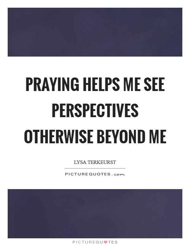 Praying helps me see perspectives otherwise beyond me Picture Quote #1
