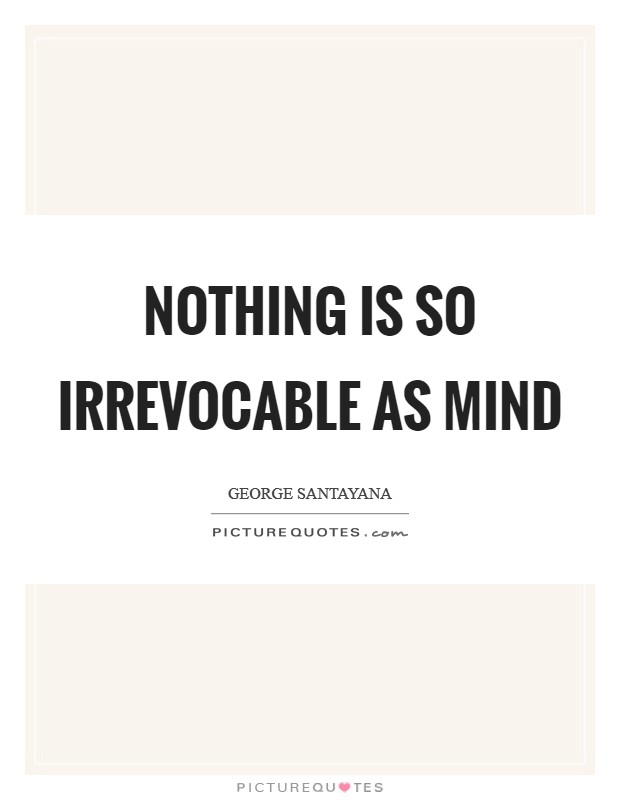 Nothing is so irrevocable as mind Picture Quote #1