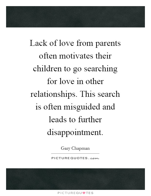 Lack of love from parents often motivates their children to go searching for love in other relationships. This search is often misguided and leads to further disappointment Picture Quote #1