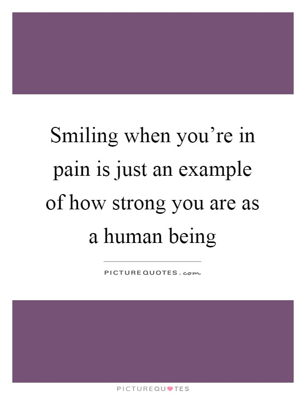 Smiling when you're in pain is just an example of how strong you are as a human being Picture Quote #1