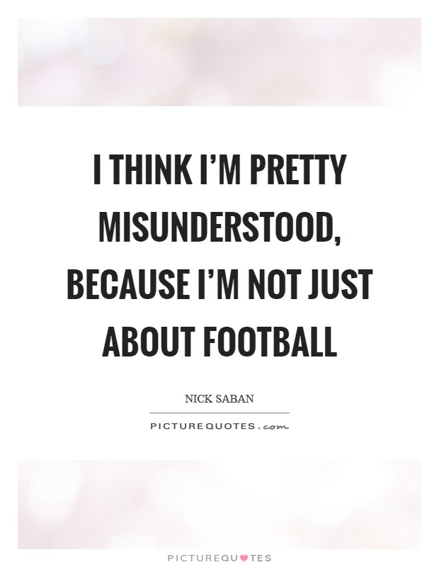 I think I'm pretty misunderstood, because I'm not just about football Picture Quote #1