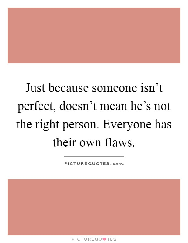 Just because someone isn't perfect, doesn't mean he's not the right person. Everyone has their own flaws Picture Quote #1