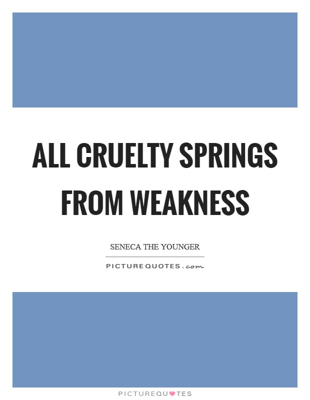 All cruelty springs from weakness Picture Quote #1