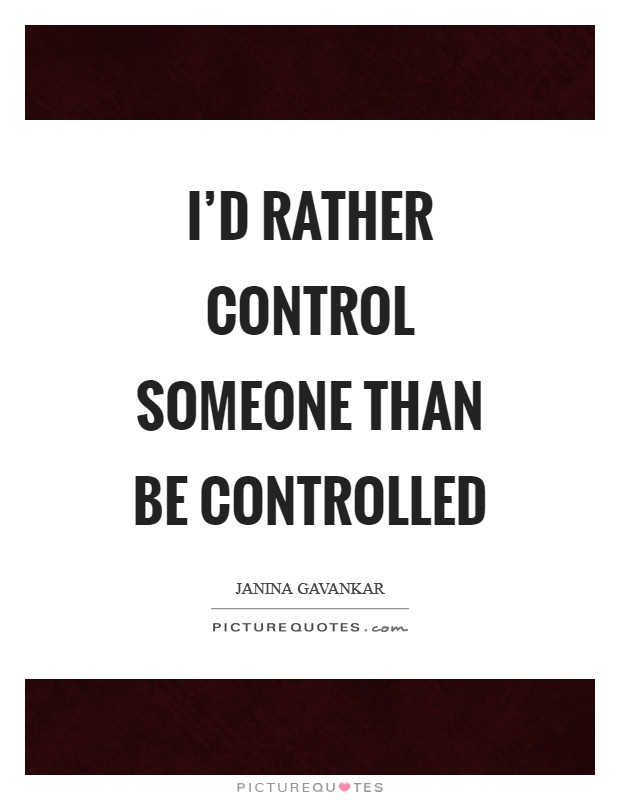 I'd rather control someone than be controlled Picture Quote #1