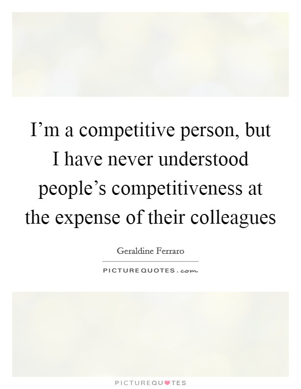 I'm a competitive person, but I have never understood people's competitiveness at the expense of their colleagues Picture Quote #1
