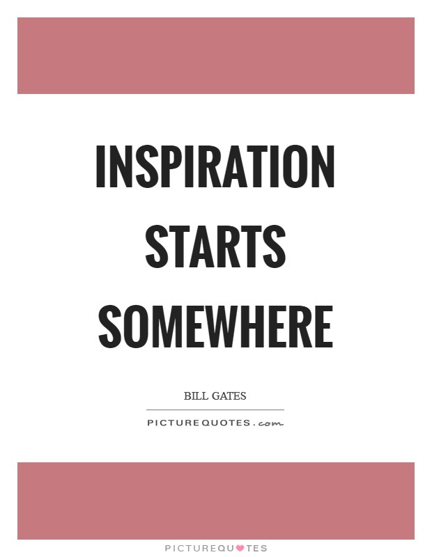 Inspiration starts somewhere Picture Quote #1