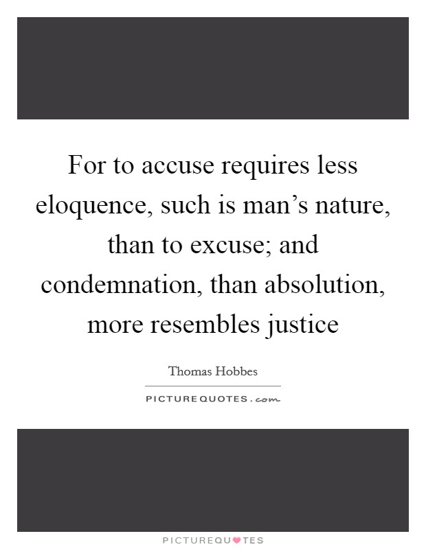 For to accuse requires less eloquence, such is man's nature, than to excuse; and condemnation, than absolution, more resembles justice Picture Quote #1