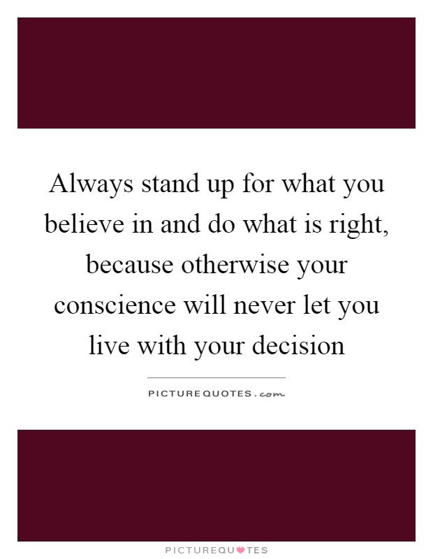 Always stand up for what you believe in and do what is right, because otherwise your conscience will never let you live with your decision Picture Quote #1
