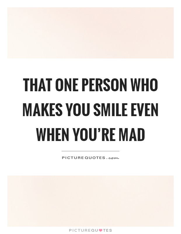 That One Person Who Makes You Smile Even When You're Mad