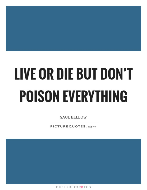 Live or die but don't poison everything Picture Quote #1