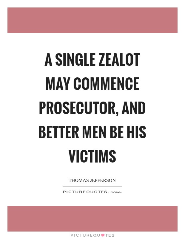 A single zealot may commence prosecutor, and better men be his victims Picture Quote #1