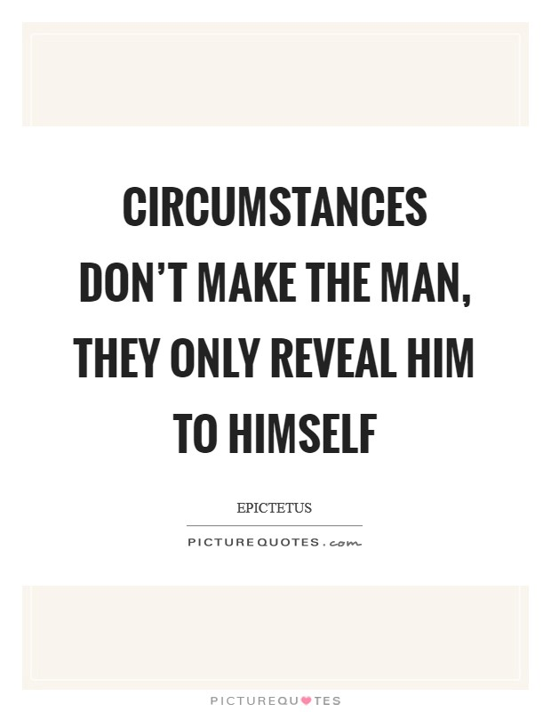 Circumstances don't make the man, they only reveal him to himself Picture Quote #1