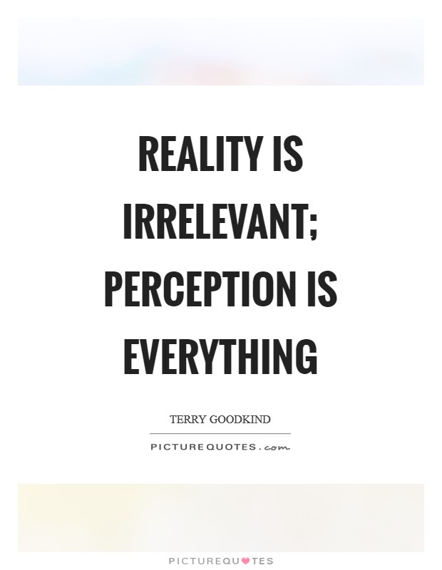 Reality is irrelevant; Perception is everything Picture Quote #1