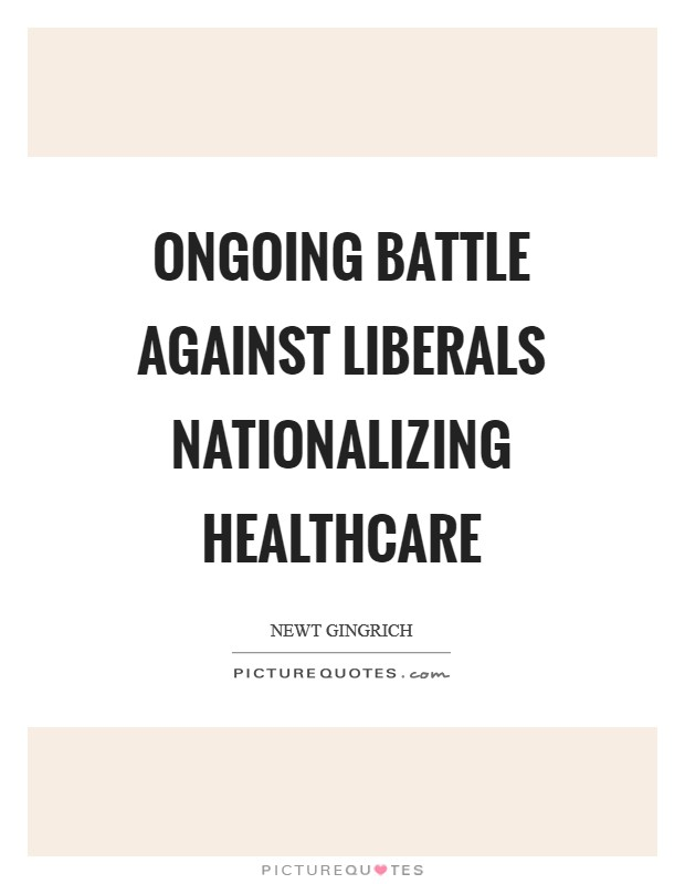 Ongoing battle against liberals nationalizing healthcare Picture Quote #1