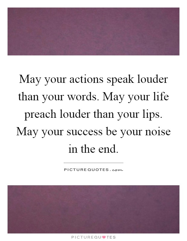 May your actions speak louder than your words. May your life preach louder than your lips. May your success be your noise in the end Picture Quote #1