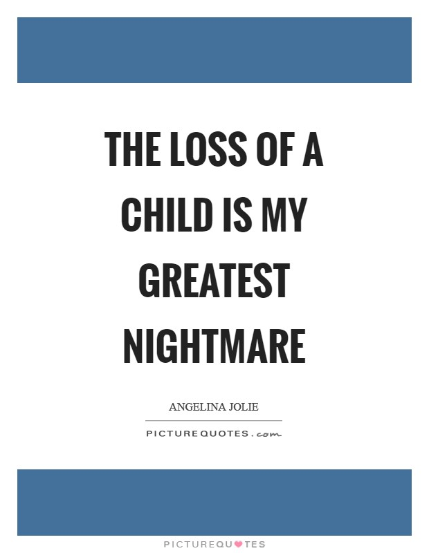 The loss of a child is my greatest nightmare Picture Quote #1