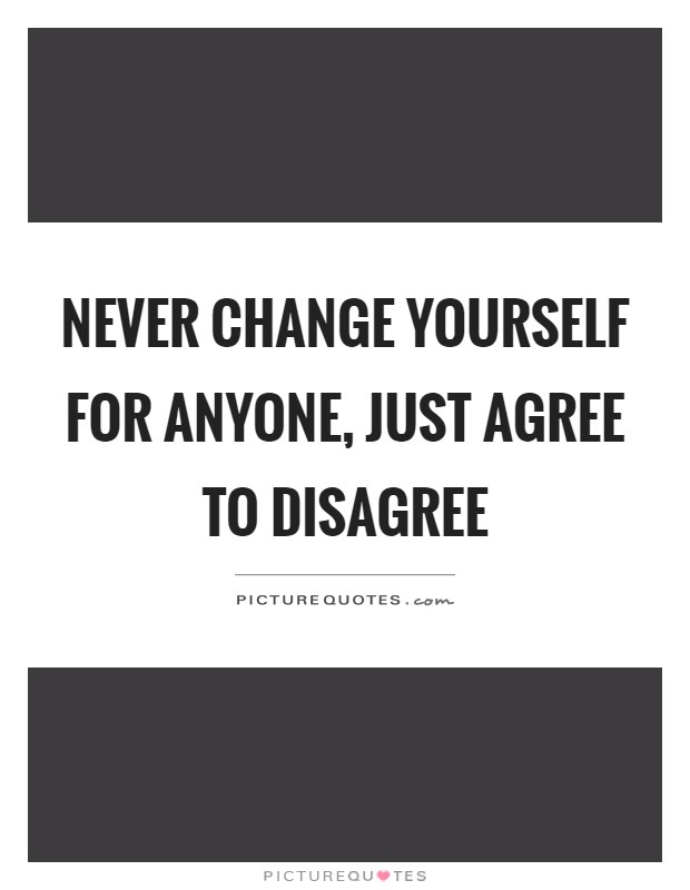 Never change yourself for anyone, just agree to disagree Picture Quote #1