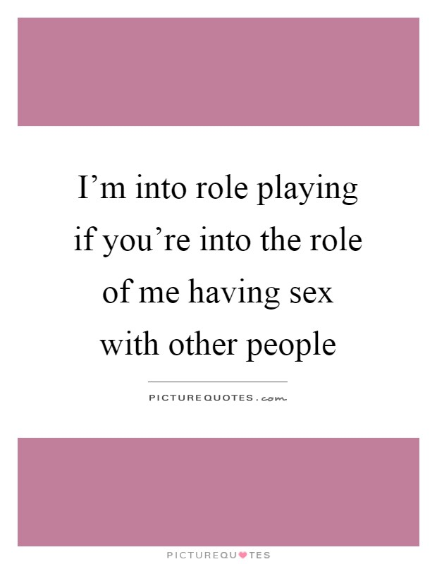 I'm into role playing if you're into the role of me having sex with other people Picture Quote #1