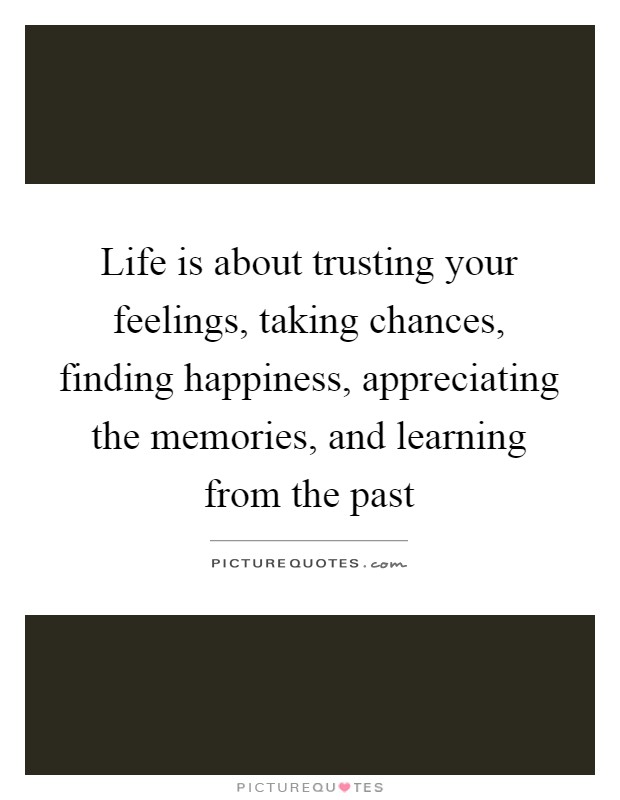 Life Is About Trusting Your Feelings, Taking Chances, Finding Happiness,  Appreciating The Memories, And Learning From The Past