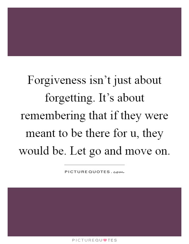 Forgiveness isn't just about forgetting. It's about remembering that if they were meant to be there for u, they would be. Let go and move on Picture Quote #1