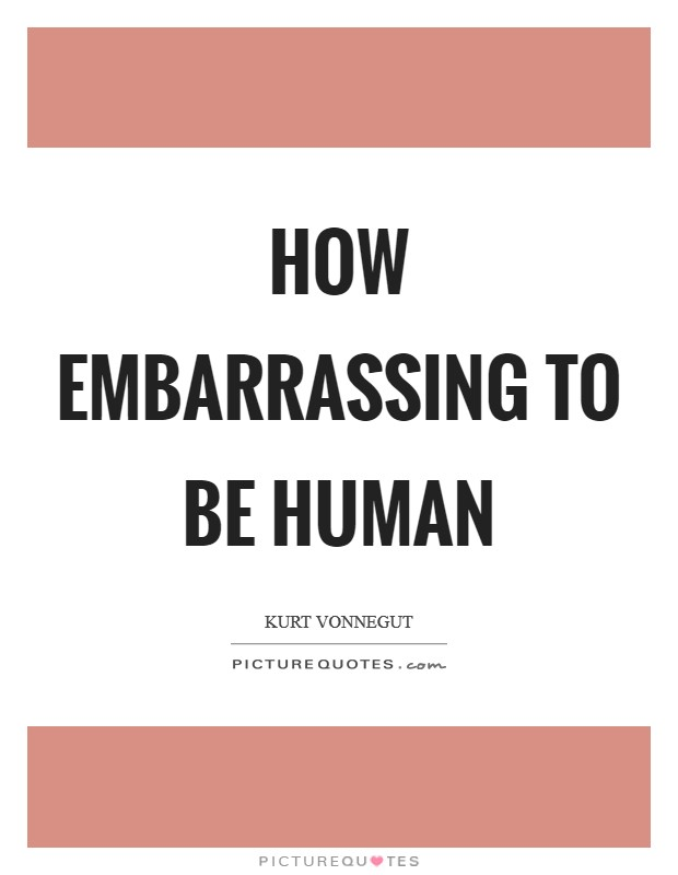 How embarrassing to be human Picture Quote #1