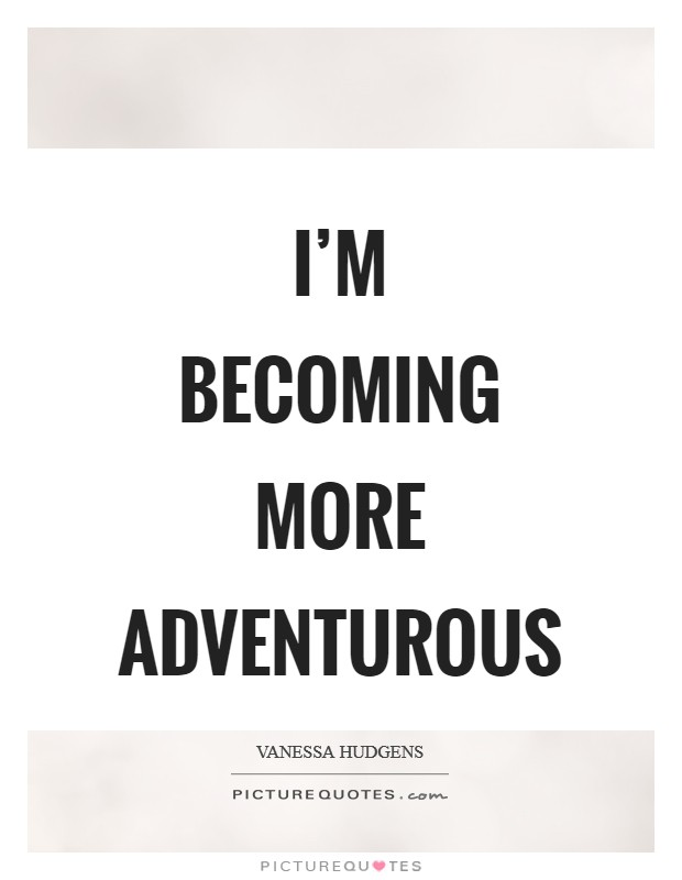 I'm becoming more adventurous Picture Quote #1