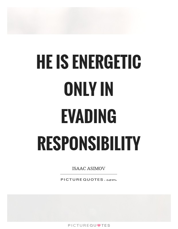 He is energetic only in evading responsibility Picture Quote #1