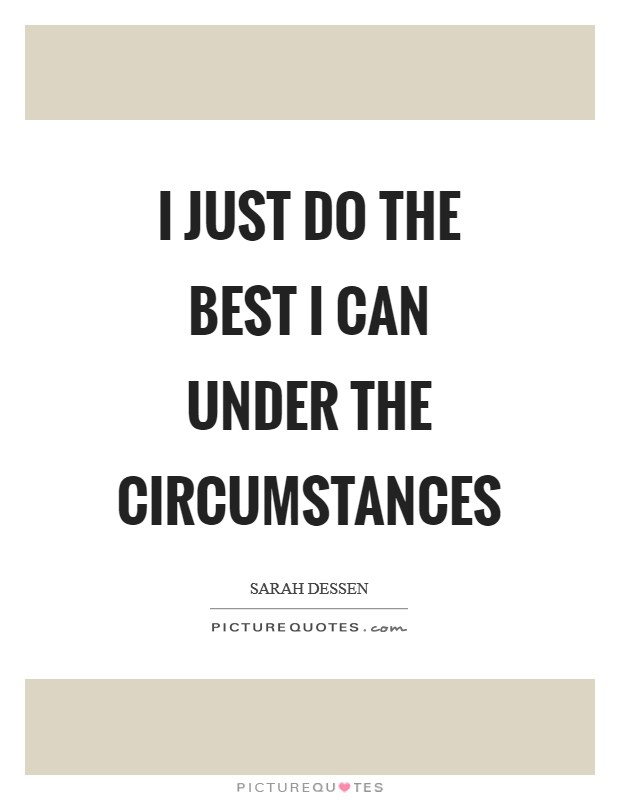 I just do the best I can under the circumstances Picture Quote #1