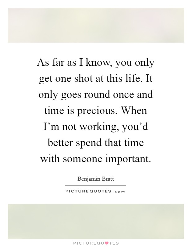 As far as I know, you only get one shot at this life. It only goes round once and time is precious. When I'm not working, you'd better spend that time with someone important Picture Quote #1