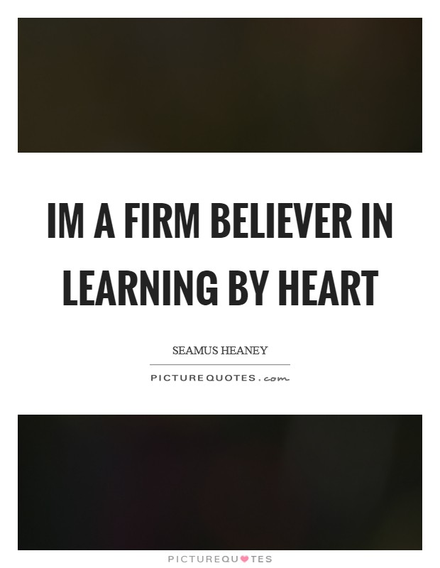 Im a firm believer in learning by heart Picture Quote #1