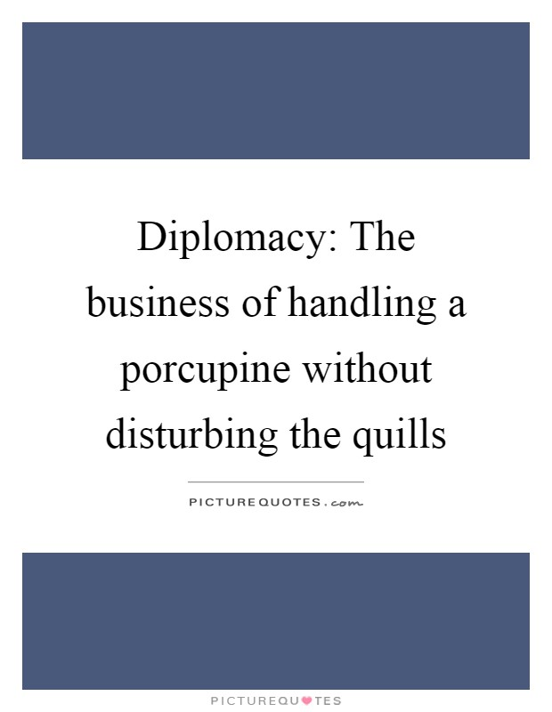 Diplomacy: The business of handling a porcupine without disturbing the quills Picture Quote #1