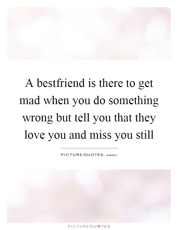 A bestfriend is there to get mad when you do something wrong but tell you that they love you and miss you still Picture Quote #1