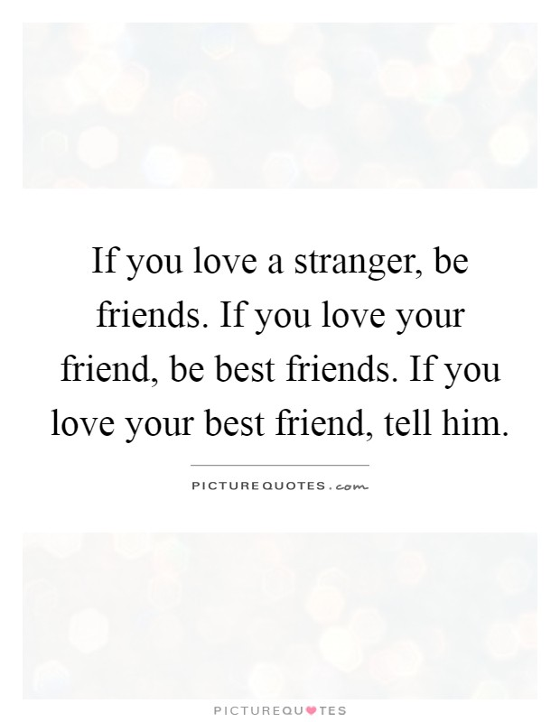 If you love a stranger, be friends. If you love your friend ...