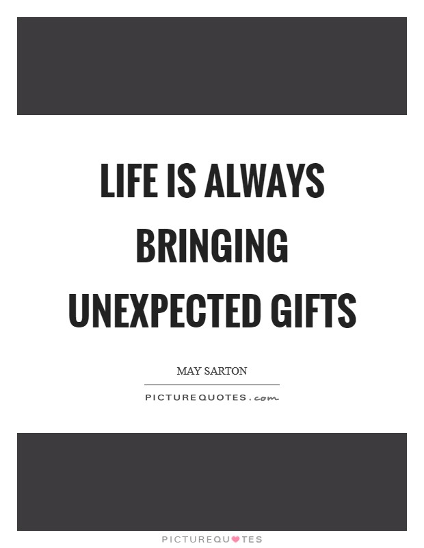 Life is always bringing unexpected gifts Picture Quote #1